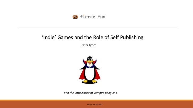 Fierce Fun © 2017 'Indie' Games and the Role of Self Publishing and the importance of vampire penguins Peter Lynch