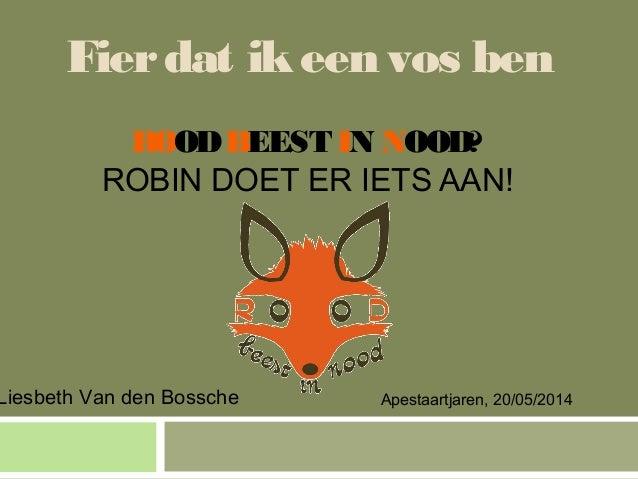 Fierdat ikeen vos ben ROODBEEST IN NOOD? ROBIN DOET ER IETS AAN! Liesbeth Van den Bossche Apestaartjaren, 20/05/2014