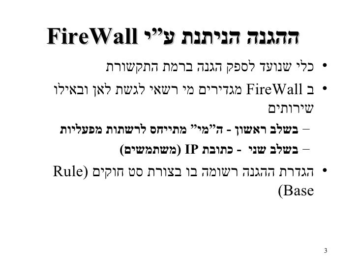 """FireWall  ההגנה הניתנת ע""""י   <ul><li>כלי שנועד לספק הגנה ברמת התקשורת </li></ul><ul><li>ב   FireWall   מגדירים מי רשאי לגש..."""