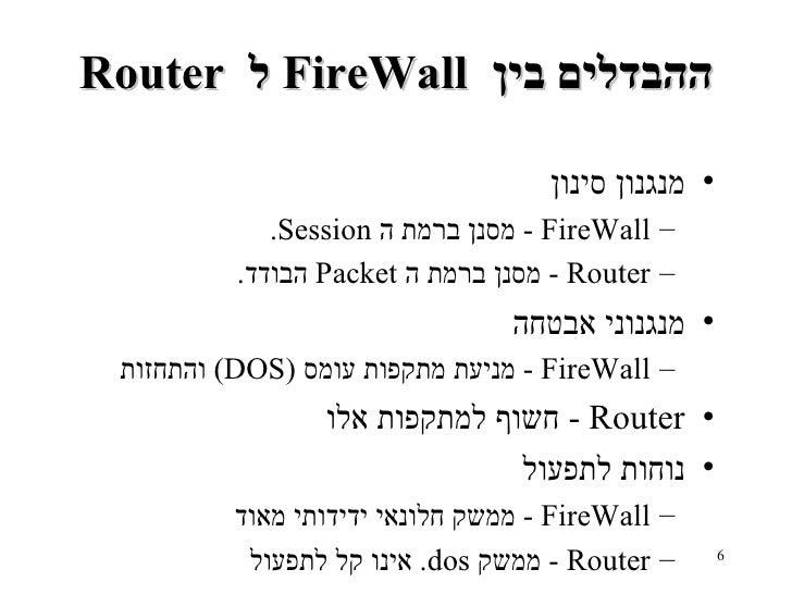 Router  ל   FireWall  ההבדלים בין <ul><li>מנגנון סינון </li></ul><ul><ul><li>FireWall -  מסנן ברמת ה   Session . </li></ul...