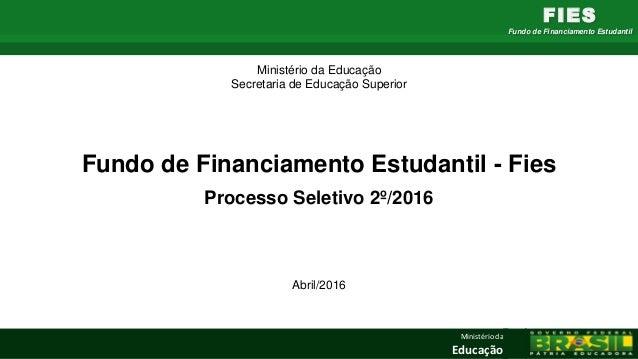 Ministério da Educação FIES Fundo de Financiamento Estudantil Fundo de Financiamento Estudantil - Fies Processo Seletivo 2...