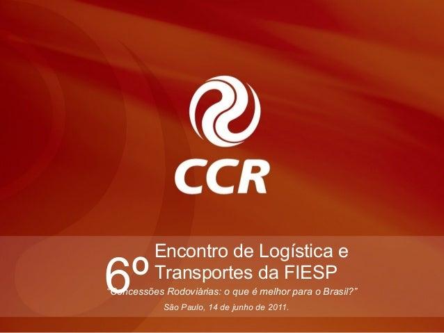 """Encontro de Logística e6º        Transportes da FIESP""""Concessões Rodoviárias: o que é melhor para o Brasil?""""            Sã..."""