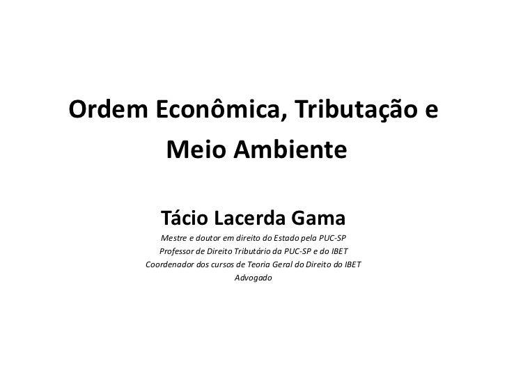 Ordem Econômica, Tributação e       Meio Ambiente         Tácio Lacerda Gama         Mestre e doutor em direito do Estado ...