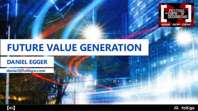 1 FUTURE VALUE GENERATION DANIEL EGGER daniel@foltigo.com