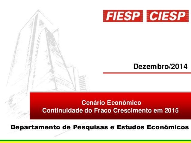 1 Dezembro/2014 Cenário Econômico Continuidade do Fraco Crescimento em 2015 Departamento de Pesquisas e Estudos Econômicos