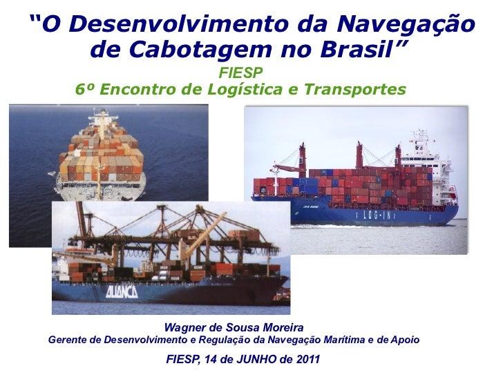 """""""O Desenvolvimento da Navegação    de Cabotagem no Brasil""""                      FIESP      6º Encontro de Logística e Tran..."""