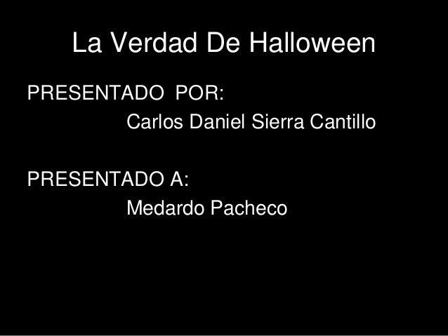 La Verdad De HalloweenPRESENTADO POR:       Carlos Daniel Sierra CantilloPRESENTADO A:       Medardo Pacheco