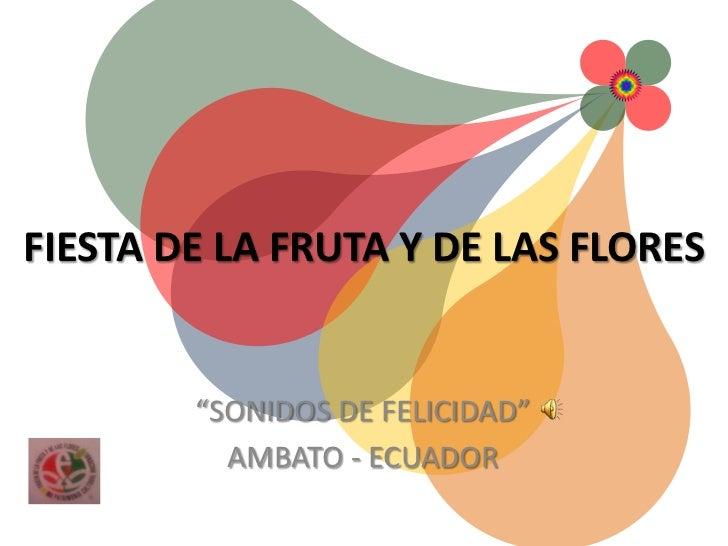 """FIESTA DE LA FRUTA Y DE LAS FLORES        """"SONIDOS DE FELICIDAD""""          AMBATO - ECUADOR"""