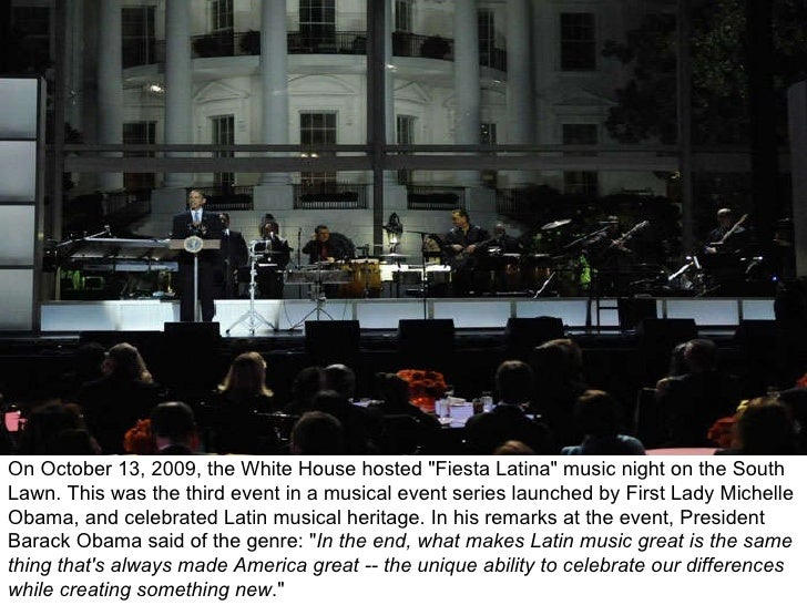 "On October 13, 2009, the White House hosted ""Fiesta Latina"" music night on the South Lawn. This was the third ev..."