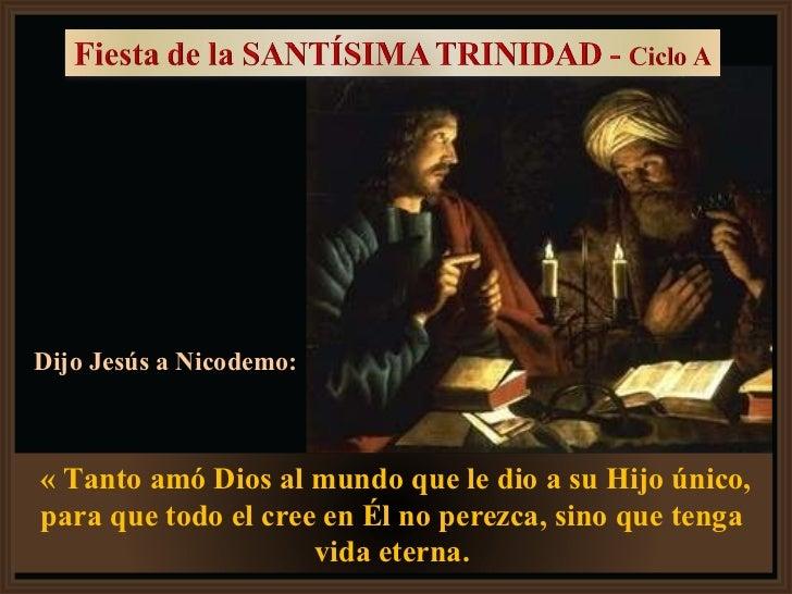 Dijo Jesús a Nicodemo: « Tanto amó Dios al mundo que le dio a su Hijo único, para que todo el cree en Él no perezca, sino ...