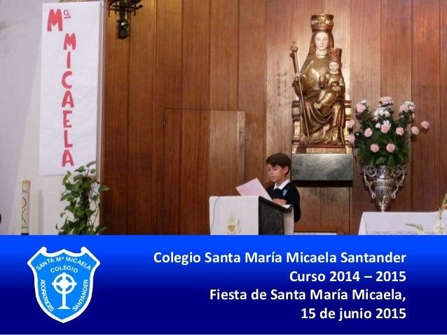 Colegio Santa María Micaela Santander Curso 2014 – 2015 Fiesta de Santa María Micaela, 15 de junio 2015