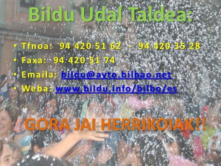 Bildu Udal Taldea:•   Tfnoa: 94 420 51 62 - 94 420 35 28•   Faxa: 94 420 51 74•   Emaila: bildu@ayto.bilbao.net•   Weba: w...