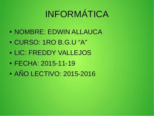 """INFORMÁTICA ● NOMBRE: EDWIN ALLAUCA ● CURSO: 1RO B.G.U """"A"""" ● LIC: FREDDY VALLEJOS ● FECHA: 2015-11-19 ● AÑO LECTIVO: 2015-..."""