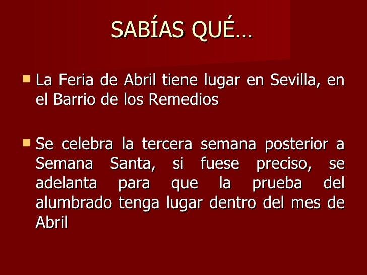 SABÍAS QUÉ… <ul><li>La Feria de Abril tiene lugar en Sevilla, en el Barrio de los Remedios  </li></ul><ul><li>Se celebra l...