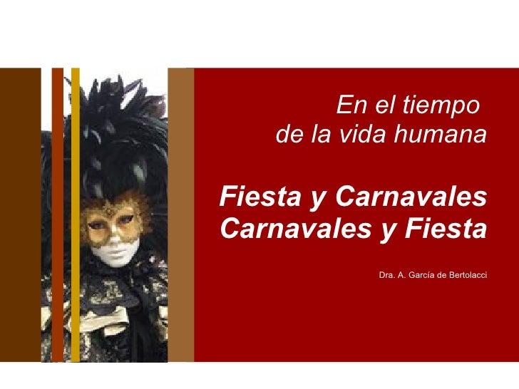 En el tiempo  de la vida humana Fiesta y Carnavales  Carnavales y Fiesta Dra. A. García de Bertolacci