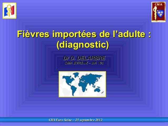 CHI Eure Seine – 25 septembre 2012CHI Eure Seine – 25 septembre 2012 Fièvres importées de lFièvres importées de l''adulte ...