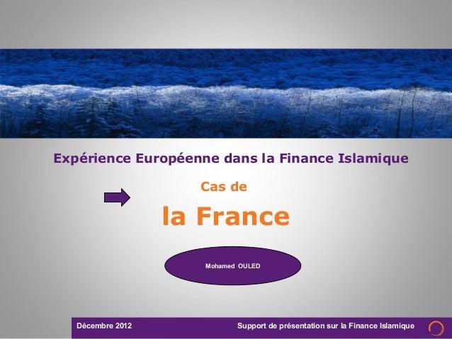 Décembre 2012 Support de présentation sur la Finance IslamiqueCas dela FranceExpérience Européenne dans la Finance Islamiq...