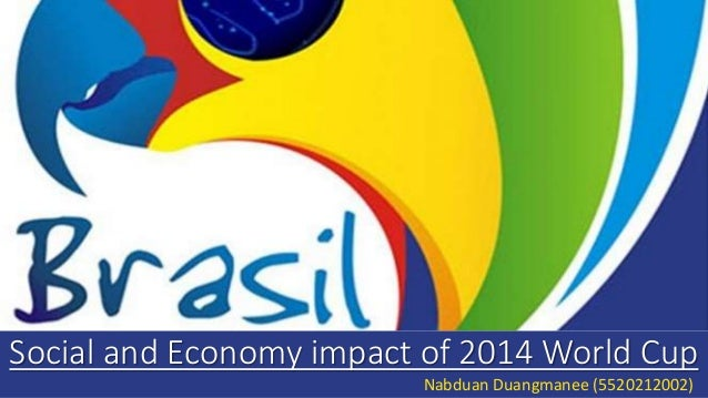 Social and Economy impact of 2014 World Cup Nabduan Duangmanee (5520212002)
