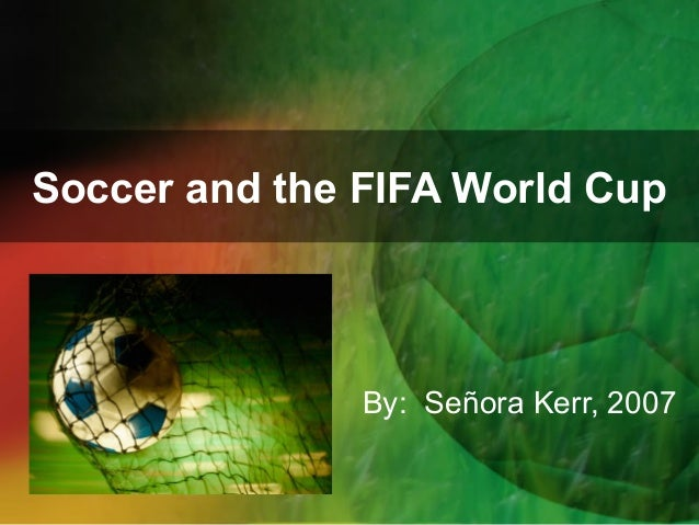 Soccer and the FIFA World Cup  By: Señora Kerr, 2007