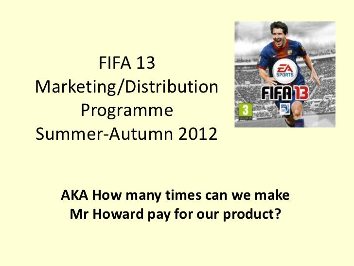 FIFA 13Marketing/Distribution    ProgrammeSummer-Autumn 2012   AKA How many times can we make    Mr Howard pay for our pro...