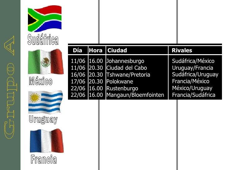 Grupo A Sudáfrica México Francia Uruguay 11/06  16.00  Johannesburgo  11/06  20.30  Ciudad del Cabo  16/06  20.30  Tshwane...
