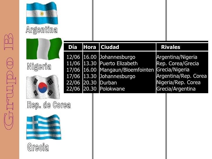 Grupo B Argentina Nigeria Rep. de Corea Grecia 12/06  16.00  Johannesburgo  11/06  13.30  Puerto Elizabeth  17/06  16.00  ...