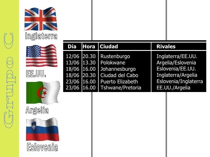 Grupo C Inglaterra EE.UU. Argelia Eslovenia 12/06  20.30  Rustenburgo  13/06  13.30  Polokwane  18/06  16.00  Johannesburg...