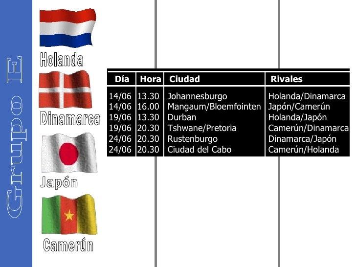 Grupo E Holanda Dinamarca Japón Camerún 14/06  13.30  Johannesburgo  14/06  16.00  Mangaum/Bloemfointen  19/06  13.30  Dur...
