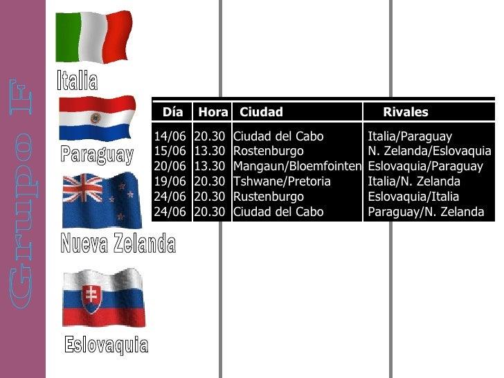 Grupo F Italia Paraguay Nueva Zelanda Eslovaquia Día  Hora  Ciudad  Rivales 14/06  20.30  Ciudad del Cabo  15/06  13.30  R...
