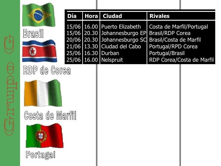 Grupo G Brasil RDP de Corea Costa de Marfil Portugal Día  Hora  Ciudad  Rivales 15/06  16.00  Puerto Elizabeth  15/06  20....