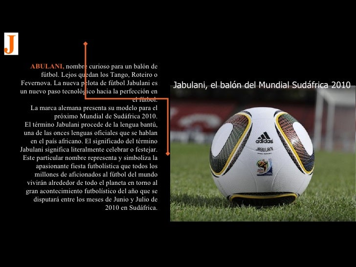 Jabulani, el balón del Mundial Sudáfrica 2010 ABULANI,  nombre curioso para un balón de fútbol. Lejos quedan los Tango, Ro...