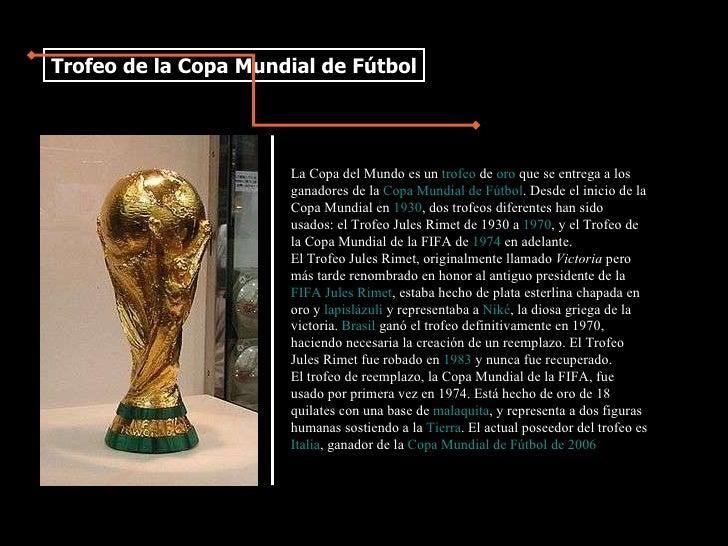La Copa del Mundo es un  trofeo  de  oro  que se entrega a los ganadores de la  Copa Mundial de Fútbol . Desde el inicio d...