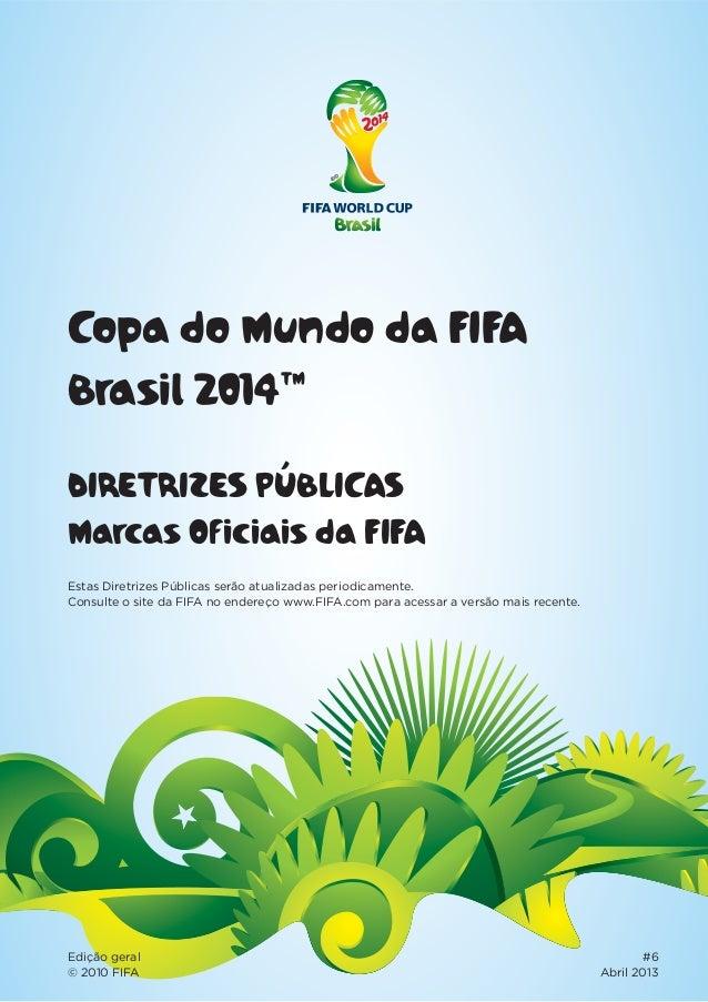 Copa do Mundo da FIFA Brasil 2014™ DIRETRIZES PÚBLICAS Marcas Oficiais da FIFA Edição geral #6 © 2010 FIFA Abril 2013 Esta...