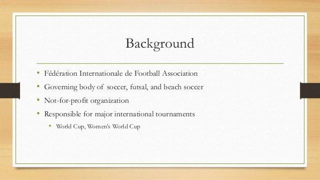 Background • Fédération Internationale de Football Association • Governing body of soccer, futsal, and beach soccer • Not-...