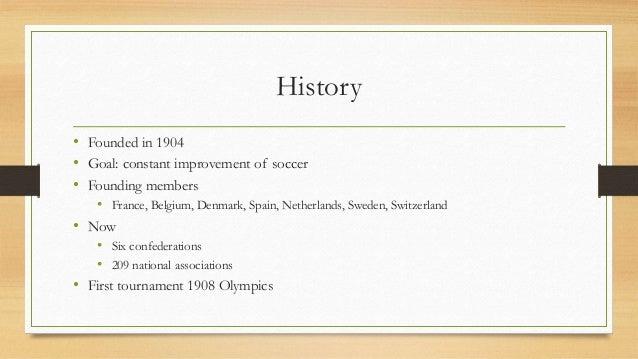 History • Founded in 1904 • Goal: constant improvement of soccer • Founding members • France, Belgium, Denmark, Spain, Net...