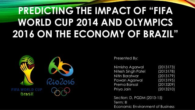 """PREDICTING THE IMPACT OF """"FIFA WORLD CUP 2014 AND OLYMPICS 2016 ON THE ECONOMY OF BRAZIL"""" Presented By: Nimisha Agarwal (2..."""