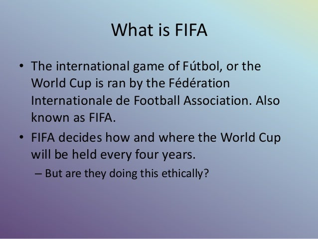 What is FIFA • The international game of Fútbol, or the World Cup is ran by the Fédération Internationale de Football Asso...