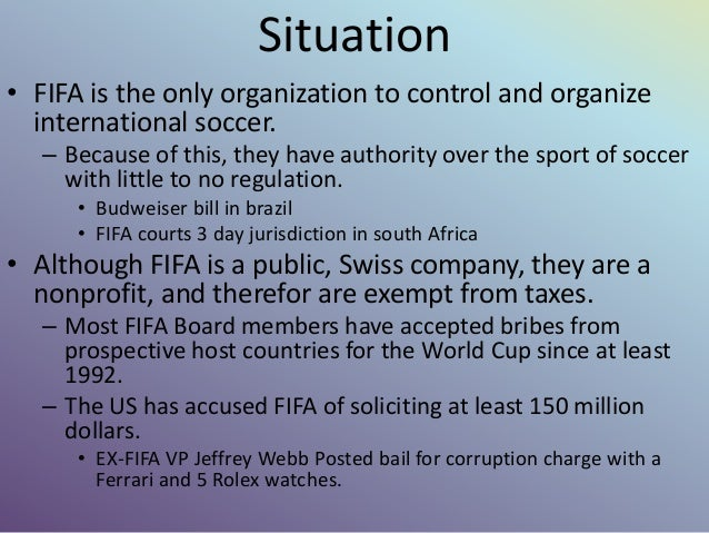 Situation • FIFA is the only organization to control and organize international soccer. – Because of this, they have autho...
