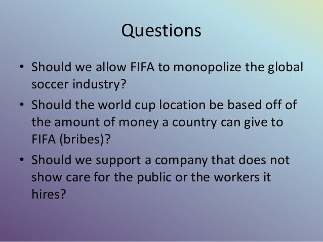 Questions • Should we allow FIFA to monopolize the global soccer industry? • Should the world cup location be based off of...