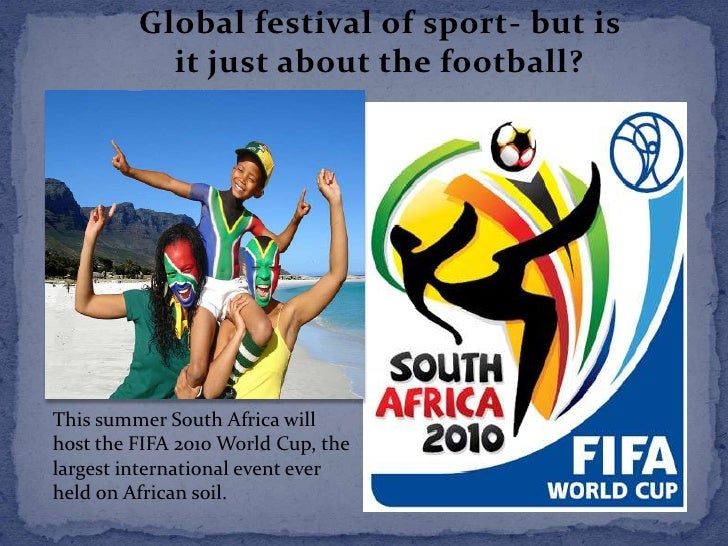 Global festival of sport- but is it just about the football?<br />This summer South Africa will host the FIFA 2010 World C...