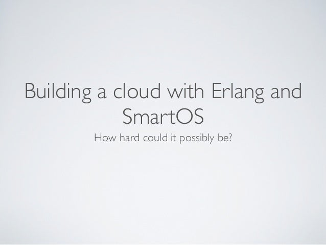 Building a cloud with Erlang and SmartOS How hard could it possibly be?