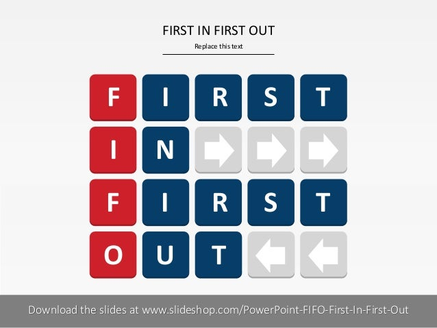 FIRST IN FIRST OUT Replace this text  F  I  R  S  T  I  N  F  I  R  S  T  O  U  T  Download the slides at www.slideshop.co...