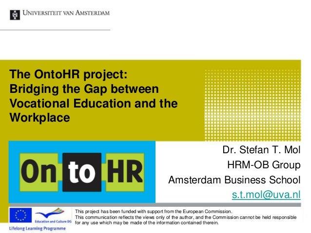 Dr. Stefan T. Mol HRM-OB Group Amsterdam Business School s.t.mol@uva.nl The OntoHR project: Bridging the Gap between Vocat...