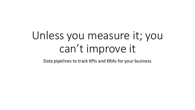 Unless you measure it; you can't improve it Data pipelines to track KPIs and KRAs for your business