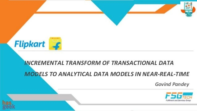 INCREMENTAL TRANSFORM OF TRANSACTIONAL DATA MODELS TO ANALYTICAL DATA MODELS IN NEAR-REAL-TIME Govind Pandey