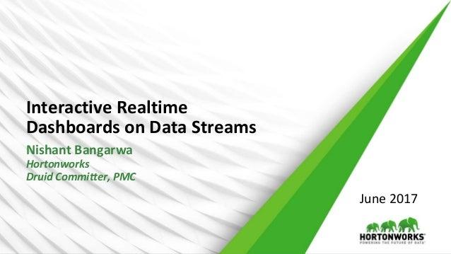 Interactive Realtime Dashboards on Data Streams Nishant Bangarwa Hortonworks Druid Committer, PMC June 2017