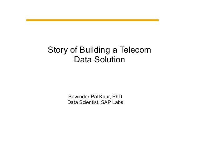 Story of Building a Telecom Data Solution Sawinder Pal Kaur, PhD Data Scientist, SAP Labs