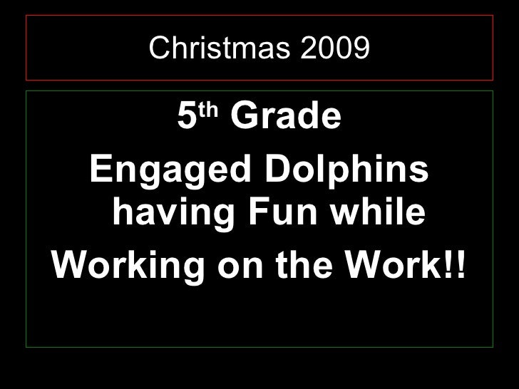 Christmas 2009 <ul><li>5 th  Grade </li></ul><ul><li>Engaged Dolphins having Fun while </li></ul><ul><li>Working on the Wo...