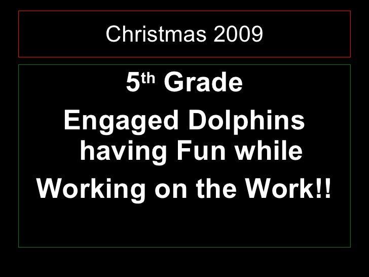 Christmas 2009 <ul><li>5 th  Grade </li></ul><ul><li>Engaged Dolphins having Fun while </li></ul><ul><li>Working on the Wo...