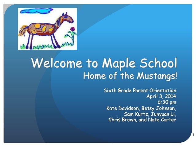 1 Welcome to Maple School Home of the Mustangs! Sixth Grade Parent Orientation April 3, 2014 6:30 pm Kate Davidson, Betsy ...
